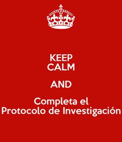 Poster: KEEP CALM AND Completa el Protocolo de Investigación