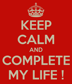 Poster: KEEP CALM AND COMPLETE MY LIFE !