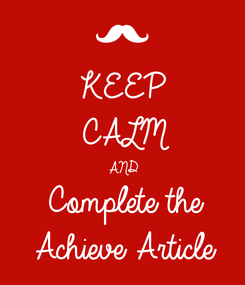 Poster: KEEP CALM AND Complete the Achieve Article
