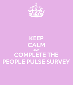 Poster: KEEP CALM AND COMPLETE THE PEOPLE PULSE SURVEY