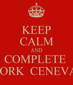 Poster: KEEP CALM AND COMPLETE  WORK  CENEVAL