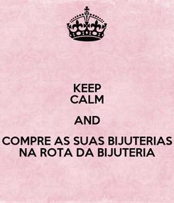 Poster: KEEP CALM AND COMPRE AS SUAS BIJUTERIAS NA ROTA DA BIJUTERIA