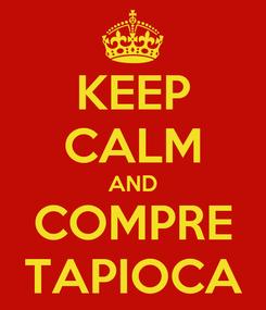 Poster: KEEP CALM AND COMPRE TAPIOCA
