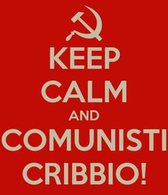 Poster: KEEP CALM AND COMUNISTI CRIBBIO!