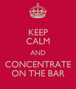 Poster: KEEP CALM AND CONCENTRATE ON THE BAR