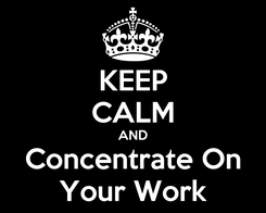 Poster: KEEP CALM AND Concentrate On Your Work