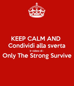 Poster: KEEP CALM AND  Condividi alla sverta Ir video di : Only The Strong Survive