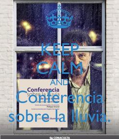 Poster: KEEP CALM AND Conferencia sobre la lluvia.