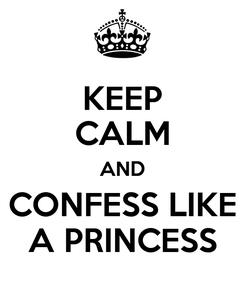 Poster: KEEP CALM AND CONFESS LIKE A PRINCESS