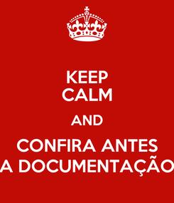 Poster: KEEP CALM AND CONFIRA ANTES A DOCUMENTAÇÃO