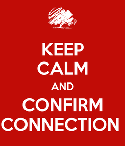 Poster: KEEP CALM AND CONFIRM CONNECTION