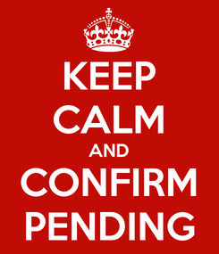 Poster: KEEP CALM AND CONFIRM PENDING