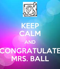 Poster: KEEP CALM AND CONGRATULATE MRS. BALL