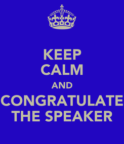 Poster: KEEP CALM AND CONGRATULATE THE SPEAKER
