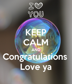 Poster: KEEP CALM AND Congratulations  Love ya