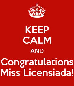 Poster: KEEP CALM AND Congratulations Miss Licensiada!