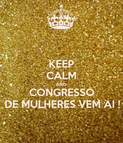 Poster: KEEP CALM AND CONGRESSO DE MULHERES VEM AI !