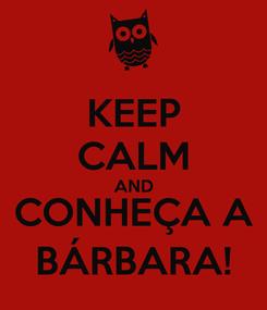 Poster: KEEP CALM AND CONHEÇA A BÁRBARA!