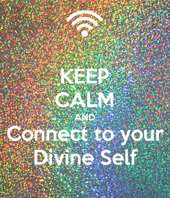 Poster: KEEP CALM AND Connect to your Divine Self