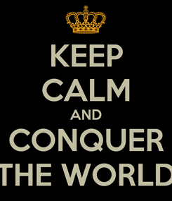 Poster: KEEP CALM AND CONQUER THE WORLD