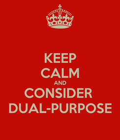 Poster: KEEP CALM AND CONSIDER  DUAL-PURPOSE