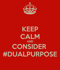 Poster: KEEP CALM AND CONSIDER  #DUALPURPOSE