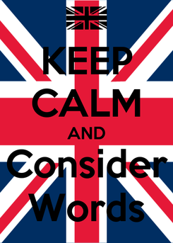Poster: KEEP CALM AND Consider Words