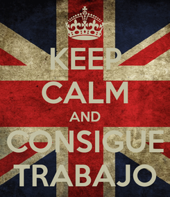 Poster: KEEP CALM AND CONSIGUE TRABAJO