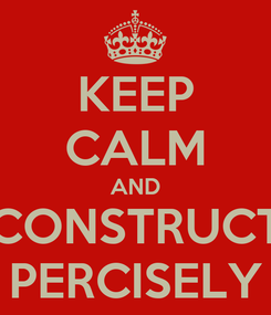 Poster: KEEP CALM AND CONSTRUCT PERCISELY