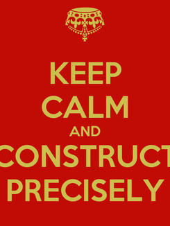 Poster: KEEP CALM AND CONSTRUCT PRECISELY
