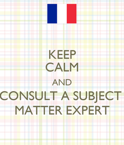 Poster: KEEP CALM AND CONSULT A SUBJECT  MATTER EXPERT