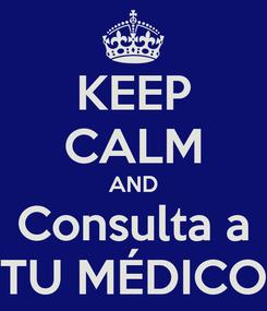 Poster: KEEP CALM AND Consulta a TU MÉDICO