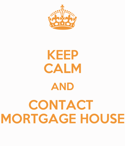 Poster: KEEP CALM AND CONTACT  MORTGAGE HOUSE