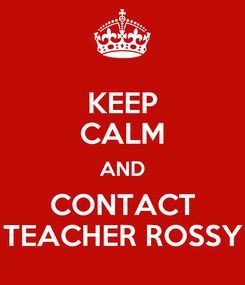 Poster: KEEP CALM AND CONTACT TEACHER ROSSY