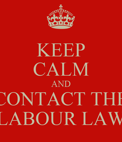 Poster: KEEP CALM AND CONTACT THE LABOUR LAW