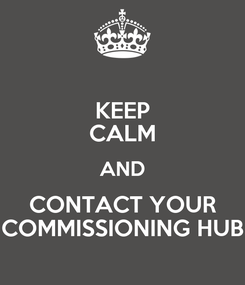 Poster: KEEP CALM AND CONTACT YOUR COMMISSIONING HUB