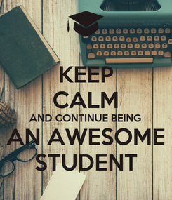 Poster: KEEP CALM AND CONTINUE BEING AN AWESOME STUDENT
