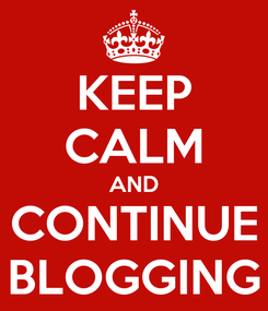 Poster: KEEP CALM AND CONTINUE BLOGGING
