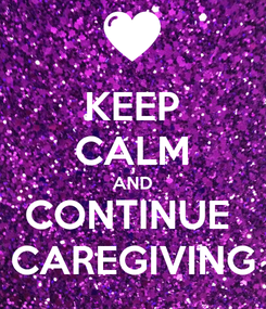 Poster: KEEP CALM AND CONTINUE  CAREGIVING