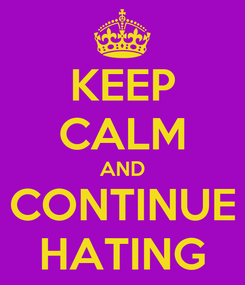 Poster: KEEP CALM AND CONTINUE HATING