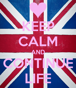Poster: KEEP CALM AND CONTINUE LIFE