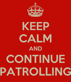 Poster: KEEP CALM AND CONTINUE PATROLLING