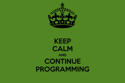 Poster: KEEP CALM AND CONTINUE PROGRAMMING