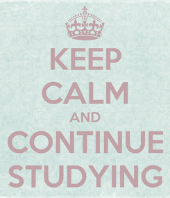 Poster: KEEP CALM AND CONTINUE STUDYING