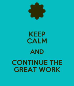 Poster: KEEP CALM AND CONTINUE THE GREAT WORK