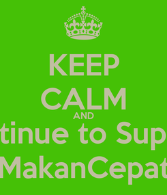 Poster: KEEP CALM AND Continue to Support MakanCepat