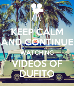 Poster: KEEP CALM AND CONTINUE WATCHING VIDEOS OF DUFITO