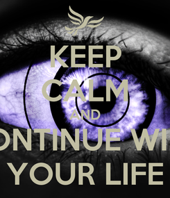Poster: KEEP CALM AND CONTINUE WIHT YOUR LIFE