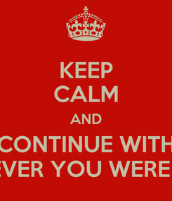 Poster: KEEP CALM AND CONTINUE WITH WHATEVER YOU WERE DOING