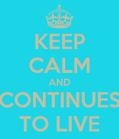 Poster: KEEP CALM AND CONTINUES TO LIVE